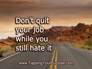 Don't quit your job while you still hate it